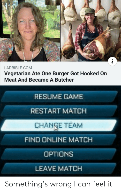 Resume: LADBIBLE.COM  Vegetarian Ate One Burger Got Hooked On  Meat And Became A Butcher  RESUME GAME  RESTART MATCH  CHANGE TEAM  FIND ONLINE MATCH  OPTIONS  LEAVE MATCH Something's wrong I can feel it