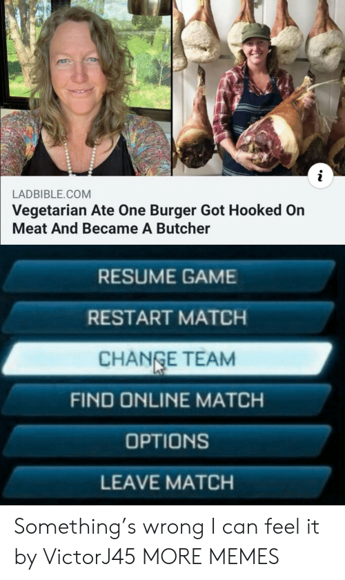 Resume: LADBIBLE.COM  Vegetarian Ate One Burger Got Hooked On  Meat And Became A Butcher  RESUME GAME  RESTART MATCH  CHANGE TEAM  FIND ONLINE MATCH  OPTIONS  LEAVE MATCH Something's wrong I can feel it by VictorJ45 MORE MEMES