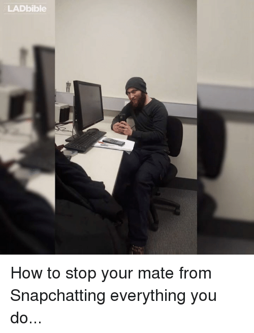🤖: LADbible How to stop your mate from Snapchatting everything you do...