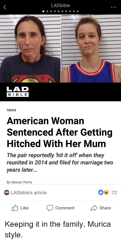 Family, Marriage, and News: LADbible  LAD  BIB LE  news  American Woman  Sentenced After Getting  Hitched With Her Mum  The pair reportedly 'hit it off when they  reunited in 2014 and filed for marriage two  years later...  By Stewart Perrie  LADbible's article  072  LAD  Like Comment Share