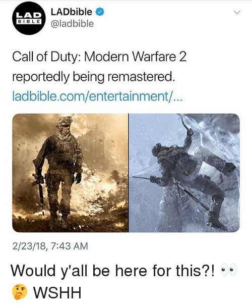 modern warfare: LADbible  LAD  BIBLE@ladbible  Call of Duty: Modern Warfare 2  reportedly being remastered  ladbible.com/entertainment/...  2/23/18, 7:43 AM Would y'all be here for this?! 👀🤔 WSHH