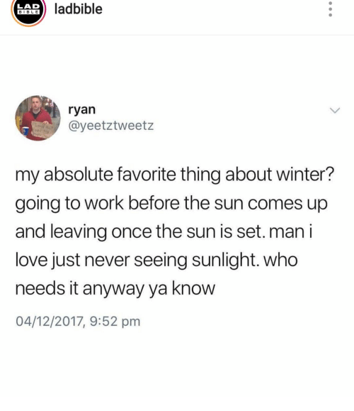 going to work: ladbible  LAD  BIBLE  ryan  @yeetztweetz  P  my absolute favorite thing about winter?  going to work before the sun comes up  and leaving once the sun is set.man i  love just never seeing sunlight. who  needs it anyway ya know  04/12/2017, 9:52 pm
