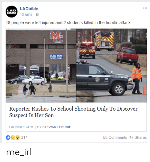 School, Discover, and Irl: LADbible  LAD  TELE  13 mins  18 people were left injured and 2 students killed in the horrific attack.  100  Reporter Rushes To School Shooting Only To Discover  Suspect Is Her Son  LADBIBLE.COM BY STEWART PERRIE  314  58 Comments 47 Shares me_irl