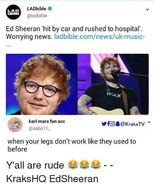 Memes, Music, and News: LADbible  @ladbible  LAD  BIBLE  Ed Sheeran 'hit by car and rushed to hospital  Worrying news. ladbible.com/news/uk-music-  HOAX  karl marx fan acc  ye@录@KraksTV v  @sabo11  when your legs don't work like they used to  before Y'all are rude 😂😂😂 - - KraksHQ EdSheeran