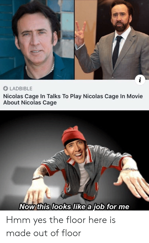 cage: LADBIBLE  Nicolas Cage In Talks To Play Nicolas Cage In Movie  About Nicolas Cage  Now this looks like a job for me Hmm yes the floor here is made out of floor