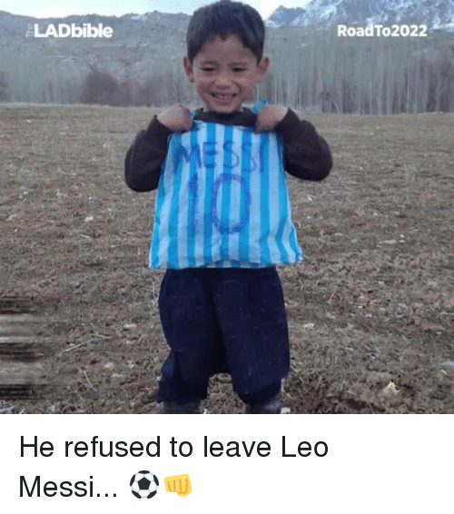 Memes, Messi, and 🤖: LADbible  Road To 2022 He refused to leave Leo Messi... ⚽👊