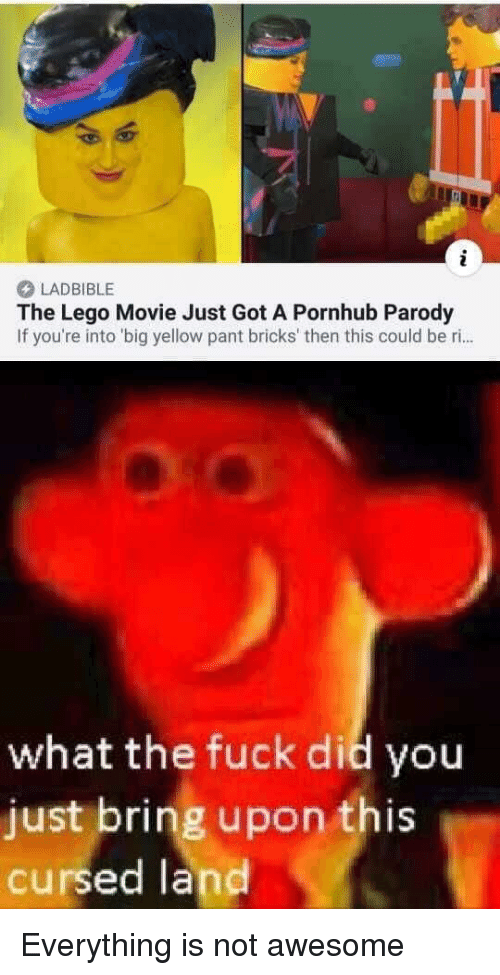 Parody: LADBIBLE  The Lego Movie Just Got A Pornhub Parody  If you're into 'big yellow pant bricks' then this could be ri..  what the fuck did you  just bring upon this  cursed land Everything is not awesome