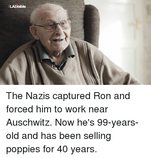 Dank, Auschwitz, and Poppies: LADbible The Nazis captured Ron and forced him to work near Auschwitz. Now he's 99-years-old and has been selling poppies for 40 years.