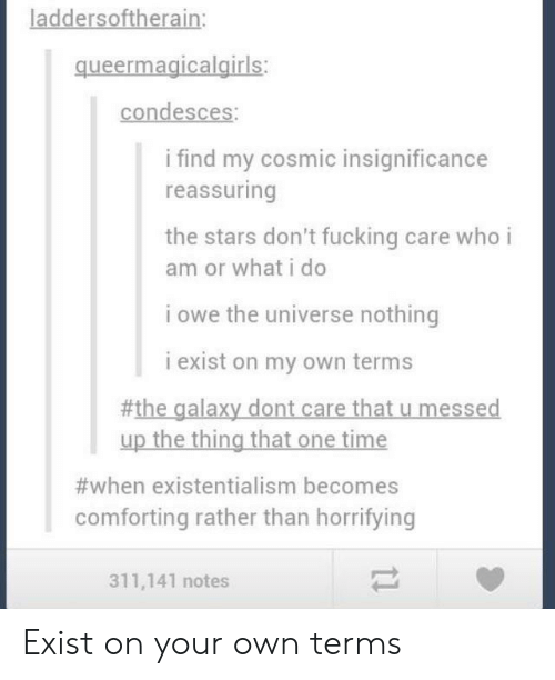 reassuring: laddersoftherain:  queermagicalgiris  condesces:  i find my cosmic insignificance  reassuring  the stars don't fucking care who i  am or what i do  i owe the universe nothing  i exist on my own terms  #the galaxy dont care that u messed  up the thing that one time  #when existentialism becomes  comforting rather than horrifying  311,141 notes Exist on your own terms