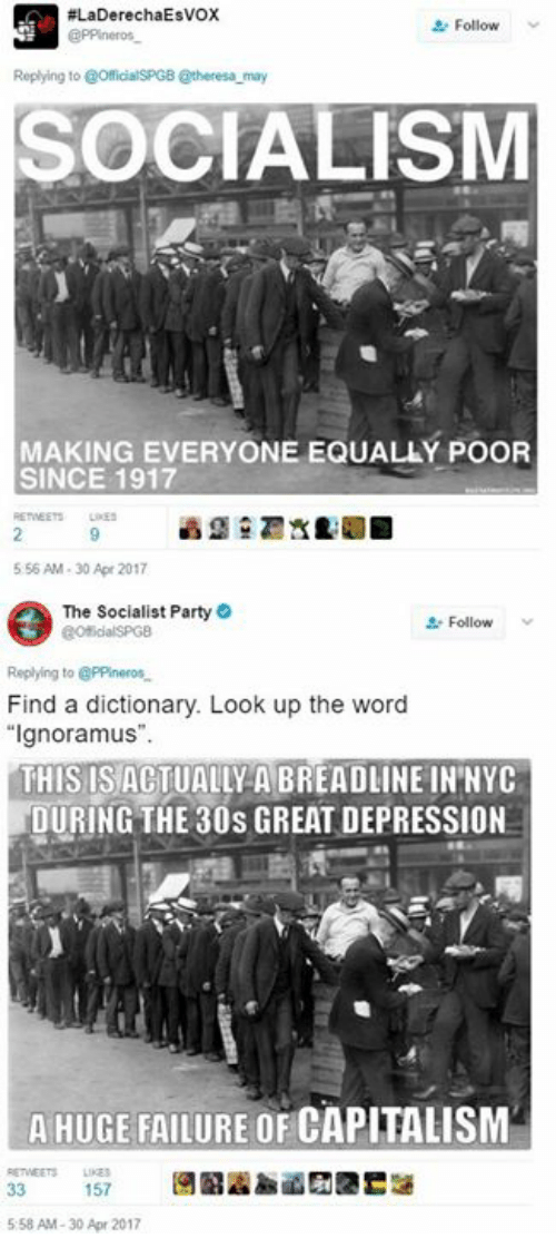 "Party, Capitalism, and Depression:  #LaDerechaEsvox  Follow v  Replying to @OfficialSPGB @theresa may  SOCIALISM  MAKING EVERYONE EQUALLÝ POOR  SINCE 1917  556 AM-30 Apr 2017  The Socialist Party  Follow  Replying to PPineros  Find a dictionary. Look up the word  ""Ignoramus"".  THIS ISACTUALLY A BREADLINE IN'NYC  DURING THE 30s GREAT DEPRESSION  A HUGE FAILURE OF CAPITALISM  ETEETSLI  5:58 AM-30 Apr 2017"