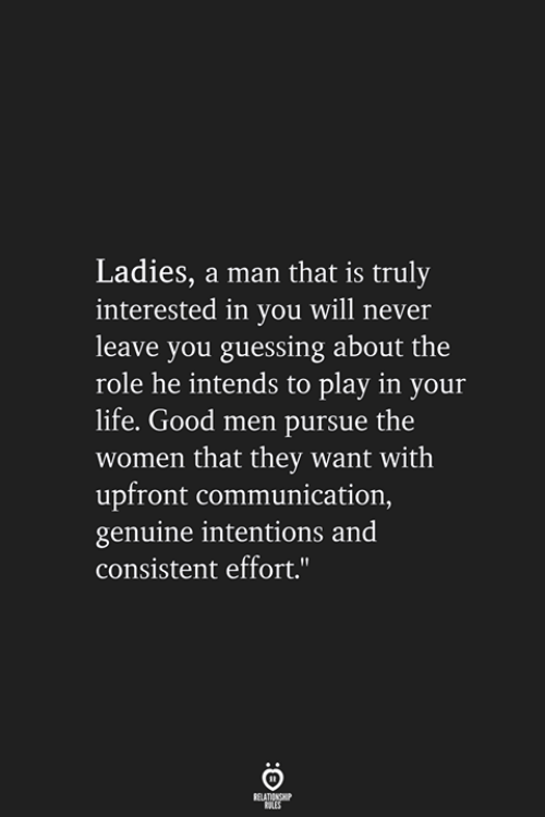 """Guessing: Ladies, a man that is truly  interested in you will never  leave you guessing about the  role he intends to play in your  life. Good men pursue the  women that they want with  upfront communication,  genuine intentions and  consistent effort."""""""