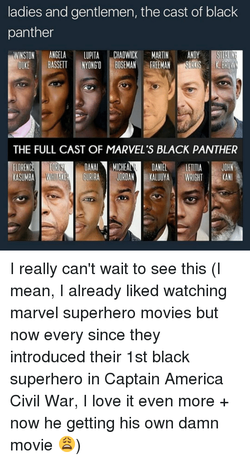 andie: ladies and gentlemen, the cast of black  panther  WINSTON  ANGELA  LUPITA  CHADWICK MARTIN  ANDY  STERINE  BASSETT IYONGO BOSEMAN FREEMAN  DUKE  THE FULL CAST OF MARVEL's BLACK PANTHER  DANAl MICHEA  DANIEL  JOHN  FLORENC  LETITIA  KASUMBA  GURRA JORDAN  KALUUYA  WRIGHT  KAN I really can't wait to see this (I mean, I already liked watching marvel superhero movies but now every since they introduced their 1st black superhero in Captain America Civil War, I love it even more + now he getting his own damn movie 😩)