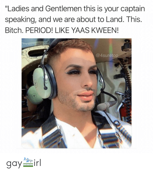 """Yaas: """"Ladies and Gentlemen this is your captain  speaking, and we are about to Land. This.  Bitch. PERIOD! LIKE YAAS KWEEN!  @4suretop gay🛬irl"""