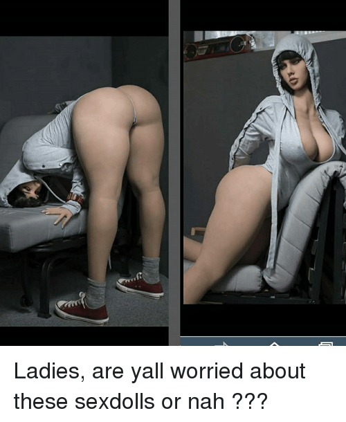 Memes, 🤖, and Nah: Ladies, are yall worried about these sexdolls or nah ???