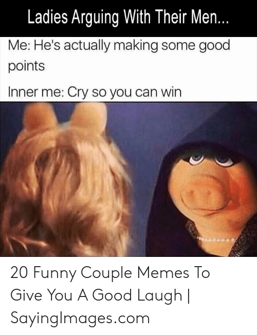Funny Couple: Ladies Arguing With Their Men.  Me: He's actually making some good  points  Inner me: Cry so you can win 20 Funny Couple Memes To Give You A Good Laugh | SayingImages.com