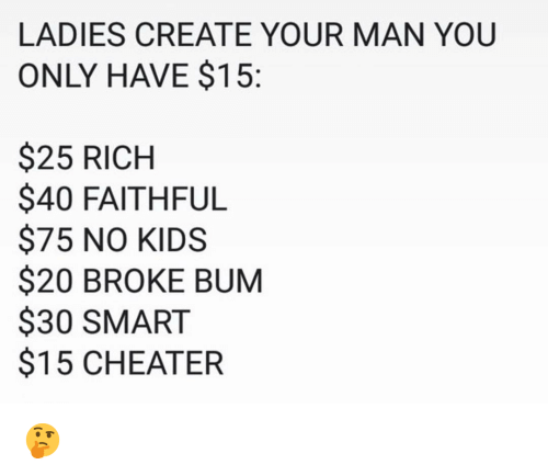 cheater: LADIES CREATE YOUR MAN YOU  ONLY HAVE $15:  $25 RICH  $40 FAITHFUL  $75 NO KIDS  $20 BROKE BUM  $30 SMART  $15 CHEATER 🤔