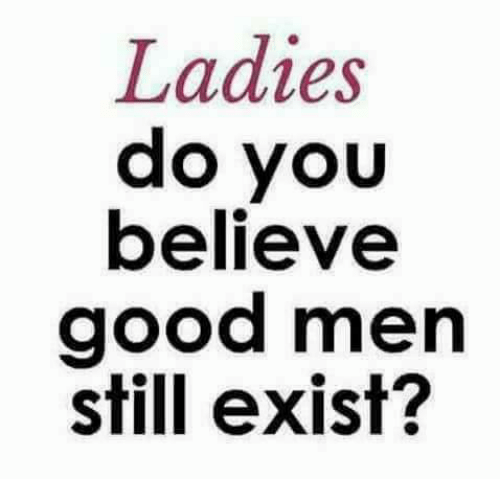 Memes, Good, and 🤖: Ladies  do you  believe  good men  still exist?