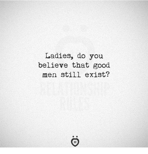 Good, Believe, and You: Ladies, do you  believe that good  men still exist?  IR