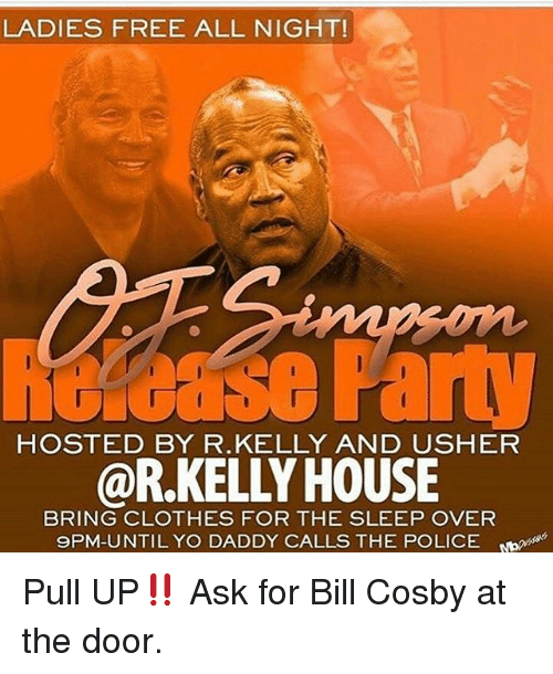 Bill Cosby, Clothes, and Memes: LADIES FREE ALL NIGHT!  Gcase Part  @R.KELLY HOUSE  HOSTED BY R.KELLY AND USHER  BRING CLOTHES FOR THE SLEEP OVER  9PM-UNTIL YO DADDY CALLS THE POLICE Pull UP‼️ Ask for Bill Cosby at the door.