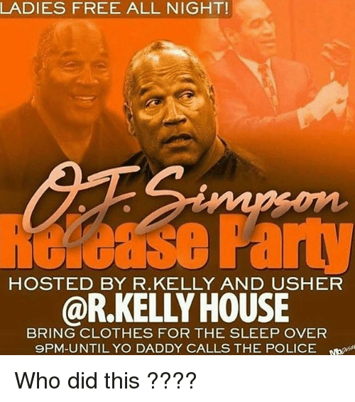 Clothes, Police, and R. Kelly: LADIES FREE ALL NIGHT!  HOSTED BY R.KELLY AND USHER  @R.KELLY HOUSE  BRING CLOTHES FOR THE SLEEP OVER  9PM-UNTILYO DADDY CALLS THE POLICE Who did this ????