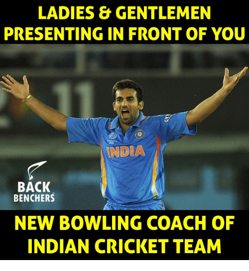Memes, Bowling, and Cricket: LADIES &GENTLEMEN  PRESENTING IN FRONT OF YOU  NDIA  BACK  BENCHERS  NEW BOWLING COACH OF  INDIAN CRICKET TEAM