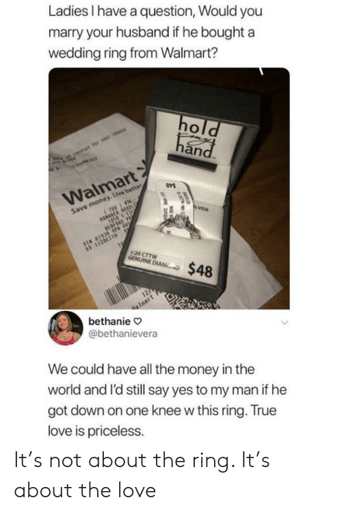 The Ring: Ladies have a question, Would you  marry your husband if he boughta  wedding ring from Walmart?  an  Walmart  Save money. Live better  1/20 CTTW  NINE D$48  alnart  bethanie  @bethanievera  We could have all the money in thee  world and l'd still say yes to my man if he  got down on one knee w this ring. True  love is priceless. It's not about the ring. It's about the love