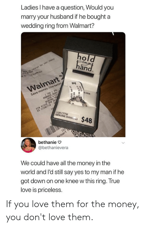 wedding ring: Ladies I have a question, Would you  marry your husband if he bought a  wedding ring from Walmart?  an  Walmart  Save money. Live better  1/20 CTTW  bethanie o  @bethanievera  We could have all the money in the  world and l'd still say yes to my man if he  got down on one knee w this ring. True  love is priceless. If you love them for the money, you don't love them.