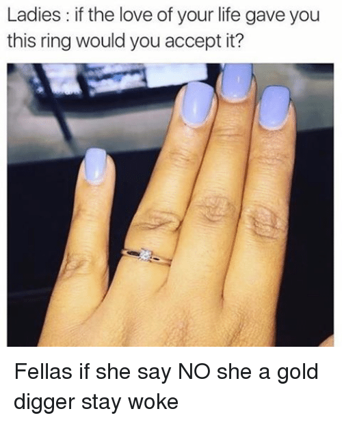 gold diggers: Ladies: if the love of your life gave you  this ring would you accept it? Fellas if she say NO she a gold digger stay woke
