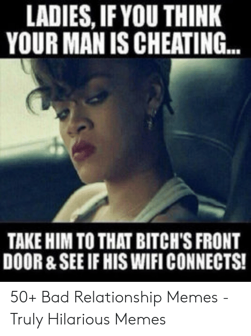 Cheating Spouse Meme: LADIES, IF YOU THINK  YOUR MAN IS CHEATING...  TAKE HIM TO THAT BITCH'S FRONT  DOOR &SEE IF HIS WIFI CONNECTS! 50+ Bad Relationship Memes - Truly Hilarious Memes