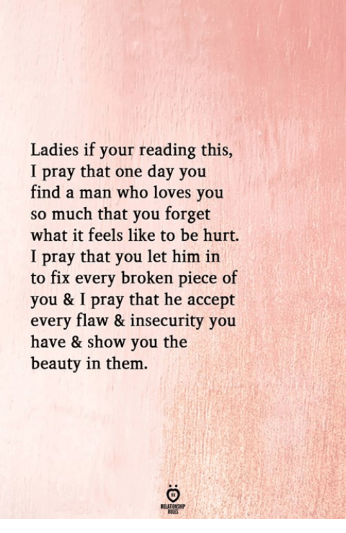 What It Feels Like: Ladies if your reading this,  I pray that one day you  find a man who loves you  so much that you forget  what it feels like to be hurt.  I pray that you let him in  to fix every broken piece of  you & I pray that he accept  every flaw & insecurity you  have & show you the  beauty in them.  RULES