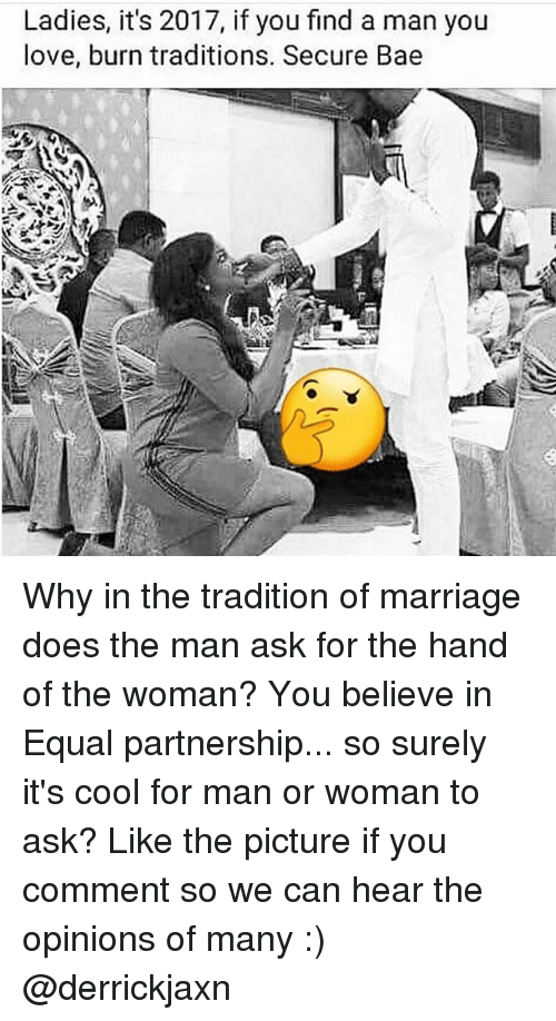 Bae, Love, and Marriage: Ladies, it's 2017, if you find a man you  love, burn traditions. Secure Bae Why in the tradition of marriage does the man ask for the hand of the woman? You believe in Equal partnership... so surely it's cool for man or woman to ask? Like the picture if you comment so we can hear the opinions of many :) @derrickjaxn