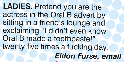 "oral: LADIES. Pretend you are the  actress in the Oral B advert by  sitting in a friend's lounge and  exclaiming ""I didn't even know  Oral B made a toothpaste!""  twenty-five times a fucking day  15  Eldon Furse, email"