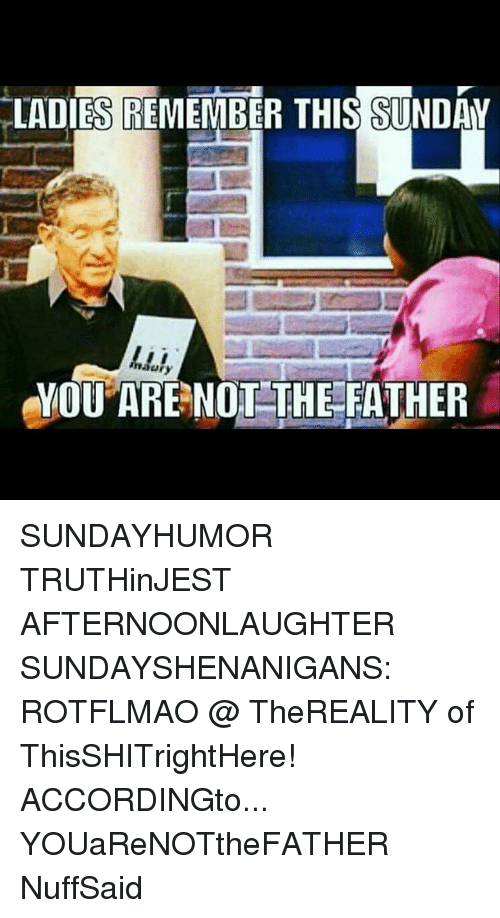 rotflmao: LADIES REMEMBER THIS SUNDAY  YOU ARE NOT THE FATHER SUNDAYHUMOR TRUTHinJEST AFTERNOONLAUGHTER SUNDAYSHENANIGANS: ROTFLMAO @ TheREALITY of ThisSHITrightHere! ACCORDINGto... YOUaReNOTtheFATHER NuffSaid
