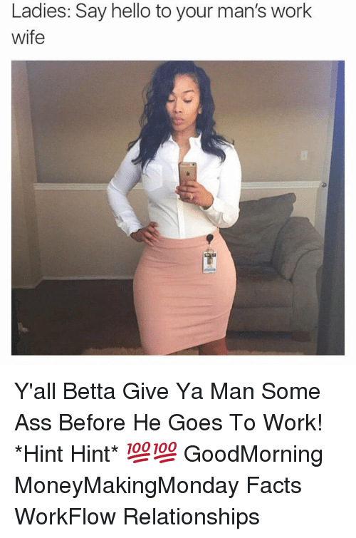 Ass, Facts, and Hello: Ladies: Say hello to your man's work  wife Y'all Betta Give Ya Man Some Ass Before He Goes To Work! *Hint Hint* 💯💯 GoodMorning MoneyMakingMonday Facts WorkFlow Relationships
