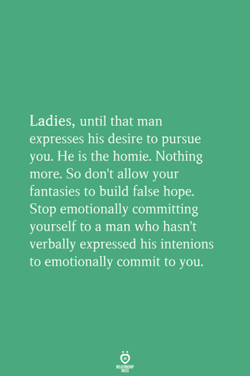 pursue: Ladies, until that man  expresses his desire to pursue  you. He is the homie. Nothing  more. So don't allow your  fantasies to build false hope.  Stop emotionally committing  yourself to a man who hasn't  verbally expressed his intenions  to emotionally commit to you.