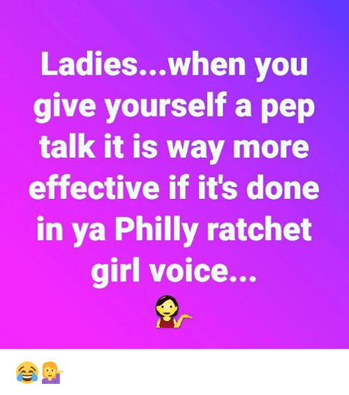 Ratchet Girls: Ladies...when you  give yourself a pep  talk it is way more  effective if it's done  in ya Philly ratchet  girl voice... 😂💁