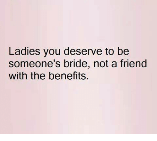 Friends, Memes, and 🤖: Ladies you deserve to be  someone's bride, not a friend  with the benefits