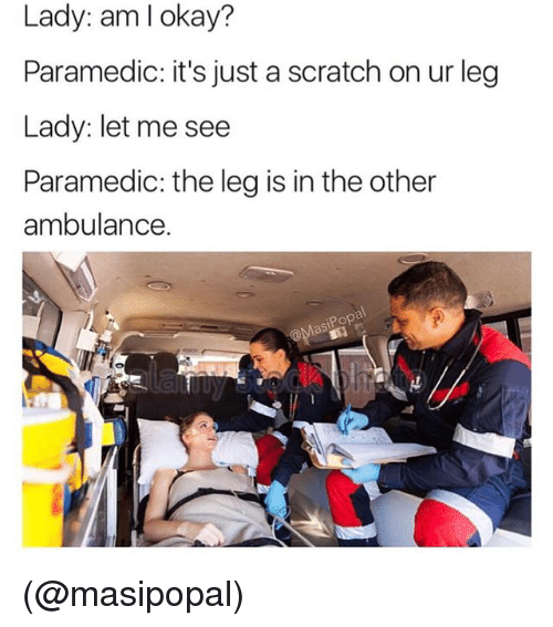 Pop, Okay, and Scratch: Lady: am I okay?  Paramedic: it's just a scratch on ur leg  Lady: let me see  Paramedic: the leg is in the other  ambulance.  Pop (@masipopal)