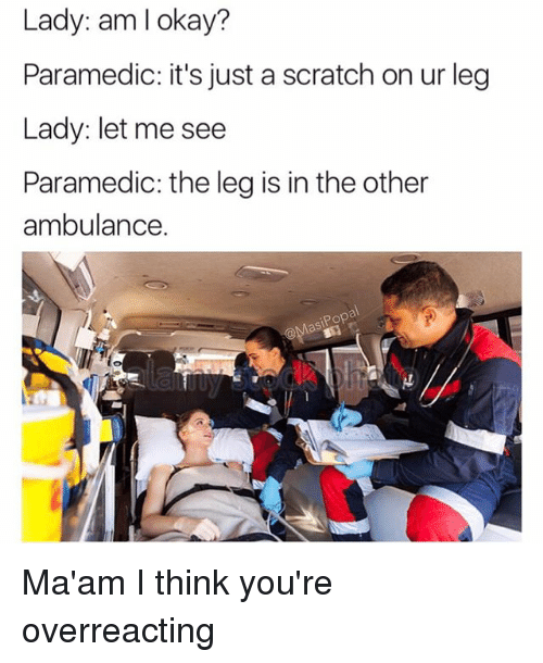 Funny, Pop, and Okay: Lady: am I okay?  Paramedic: it's just a scratch on ur leg  Lady: let me see  Paramedic: the leg is in the other  ambulance.  Pop  as Ma'am I think you're overreacting