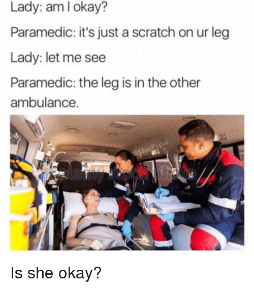 Paramedic: Lady: aml okay?  Paramedic: it's just a scratch on ur leg  Lady: let me see  Paramedic: the leg is in the other  ambulance. <p>Is she okay?</p>