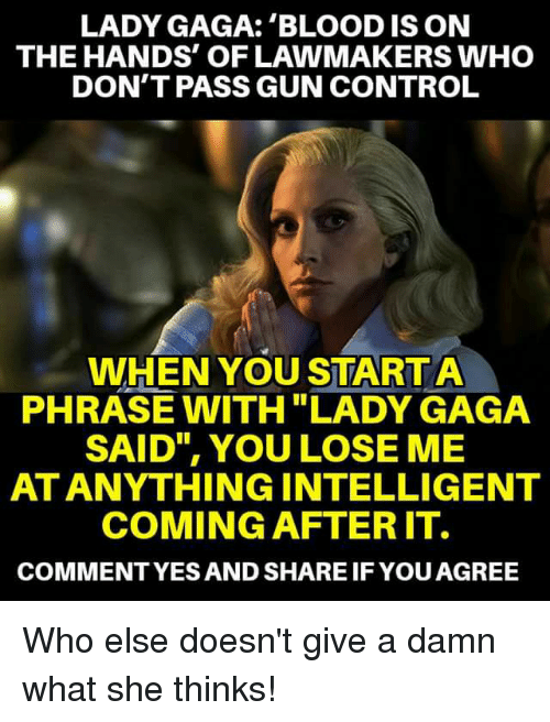 "Lady Gaga, Memes, and Control: LADY GAGA: 'BLOOD IS ON  THE HANDS' OF LAWMAKERS WHO  DON'T PASS GUN CONTROL  WHEN YOU START A  PHRASE WITH ""LADY GAGA  SAID"", YOU LOSE ME  AT ANYTHINGINTELLIGENT  COMING AFTER IT.  COMMENTYES AND SHARE IF YOUAGREE Who else doesn't give a damn what she thinks!"
