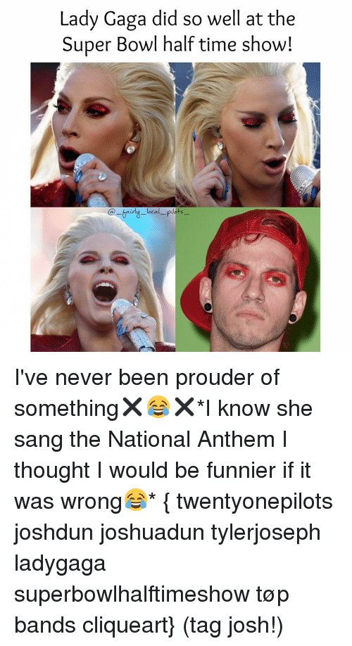 Lady Gaga, Memes, and Super Bowl: Lady Gaga did so well at the  Super Bowl half time show!  local  pilots I've never been prouder of something✖️😂✖️*I know she sang the National Anthem I thought I would be funnier if it was wrong😂* { twentyonepilots joshdun joshuadun tylerjoseph ladygaga superbowlhalftimeshow tøp bands cliqueart} (tag josh!)
