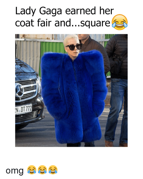 Dank, Lady Gaga, and Square: Lady Gaga earned her  coat fair and...square  IN DT172 omg 😂😂😂