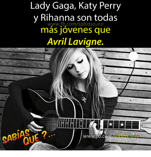 Katy Perry, Lady Gaga, and Rihanna: Lady Gaga, Katy Perry  y Rihanna son todas  WWW. com/sabiasquep  mas jovenes que  Avril Lavigne.  QUE?