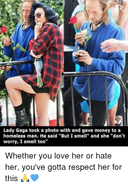 "Homeless, Lady Gaga, and Love: Lady Gaga took a photo with and gave money to a  homeless man. He said ""But I smell"" and she ""don't  worry, I smell too"" Whether you love her or hate her, you've gotta respect her for this 🙏💙"