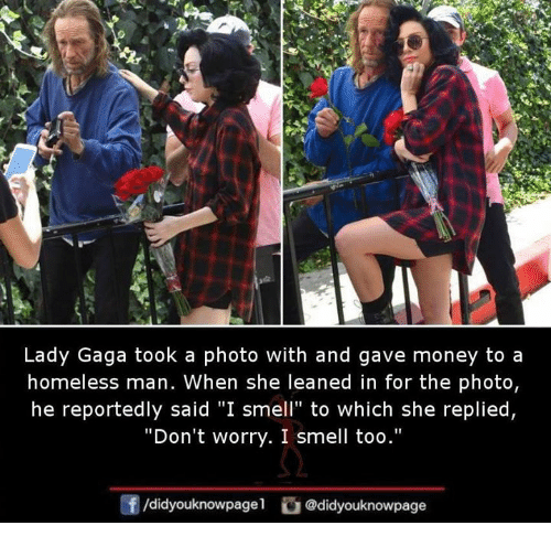 "Homeless, Lady Gaga, and Memes: Lady Gaga took a photo with and gave money to a  homeless man. When she leaned in for the photo,  he reportedly said ""I smell"" to which she replied,  ""Don't worry. I smell too.""  91  /didyouknowpagel@didyouknowpage"