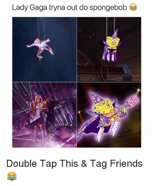 Friends, Lady Gaga, and SpongeBob: Lady Gaga tryna out do spongebob Double Tap This & Tag Friends😂