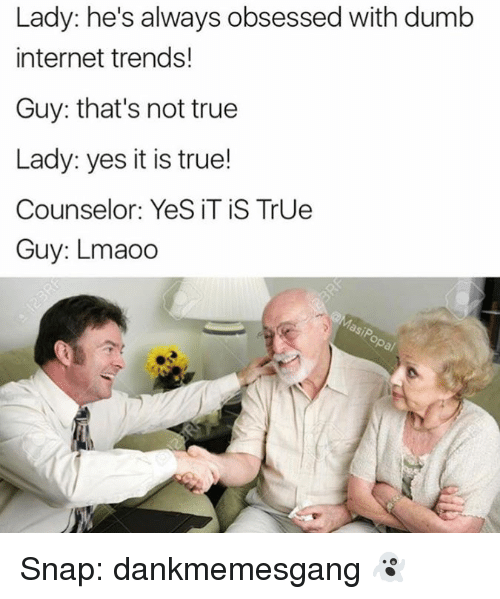Dumb, Internet, and Memes: Lady: he's always obsessed with dumb  internet trends!  Guy: that's not true  Lady: yes it is true!  Counselor: Yes, IT is True  Guy: Lmaoo Snap: dankmemesgang 👻