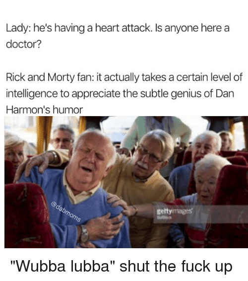 "humored: Lady: he's having a heart attack. Is anyone here a  doctor?  Rick and Morty fan: it actually takes a certain level of  intelligence to appreciate the subtle genius of Dan  Harmon's humor  gettyimages ""Wubba lubba"" shut the fuck up"