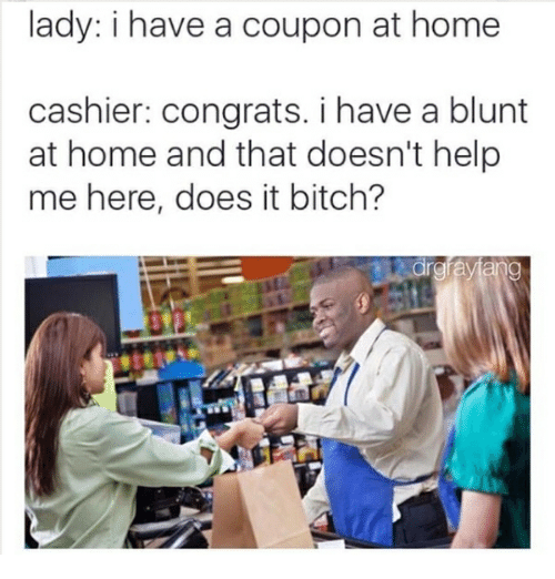Bitch, Memes, and Help: lady: i have a coupon at home  cashier: congrats. i have a blunt  at home and that doesn't help  me here, does it bitch?